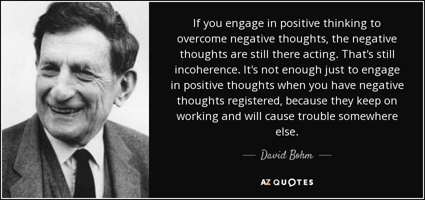 David Bohm Quote If You Engage In Positive Thinking To Overcome Negative Thoughts