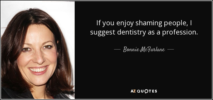 If you enjoy shaming people, I suggest dentistry as a profession. - Bonnie McFarlane