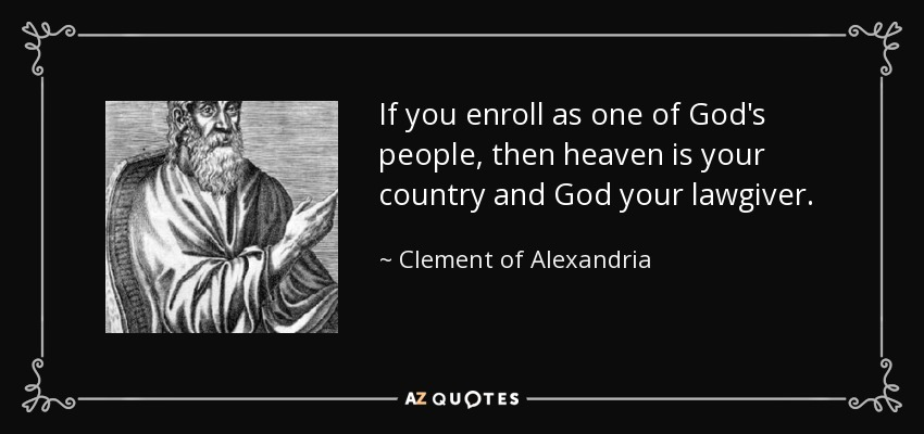 If you enroll as one of God's people, then heaven is your country and God your lawgiver. - Clement of Alexandria