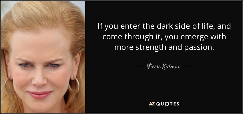 If you enter the dark side of life, and come through it, you emerge with more strength and passion. - Nicole Kidman