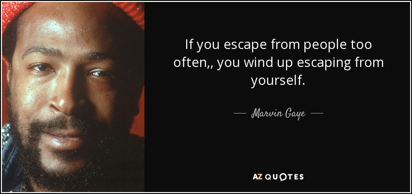 If you escape from people too often,, you wind up escaping from yourself. - Marvin Gaye