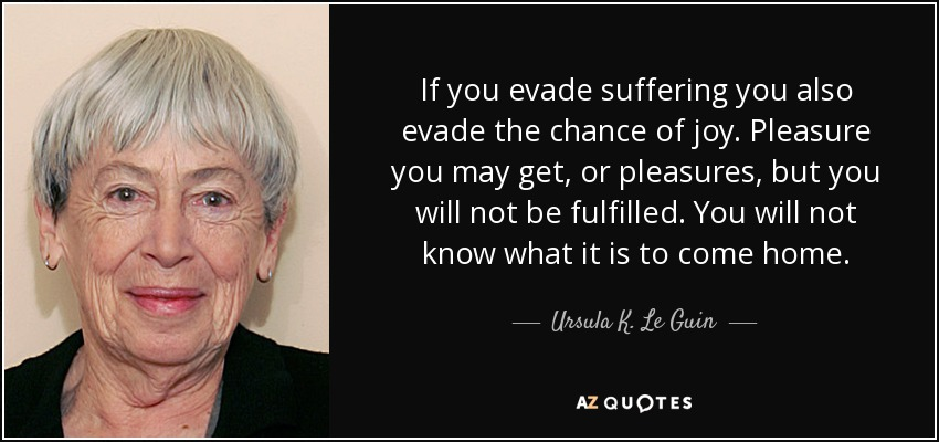 If you evade suffering you also evade the chance of joy. Pleasure you may get, or pleasures, but you will not be fulfilled. You will not know what it is to come home. - Ursula K. Le Guin