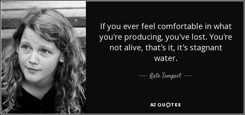 If you ever feel comfortable in what you're producing, you've lost. You're not alive, that's it, it's stagnant water. - Kate Tempest