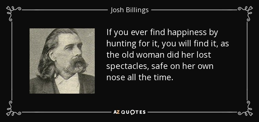 If you ever find happiness by hunting for it, you will find it, as the old woman did her lost spectacles, safe on her own nose all the time. - Josh Billings