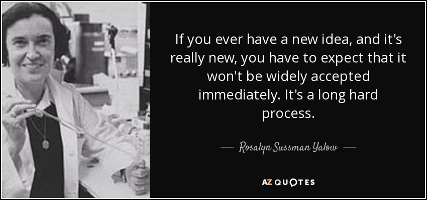 If you ever have a new idea, and it's really new, you have to expect that it won't be widely accepted immediately. It's a long hard process. - Rosalyn Sussman Yalow