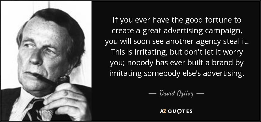If you ever have the good fortune to create a great advertising campaign, you will soon see another agency steal it. This is irritating, but don't let it worry you; nobody has ever built a brand by imitating somebody else's advertising. - David Ogilvy