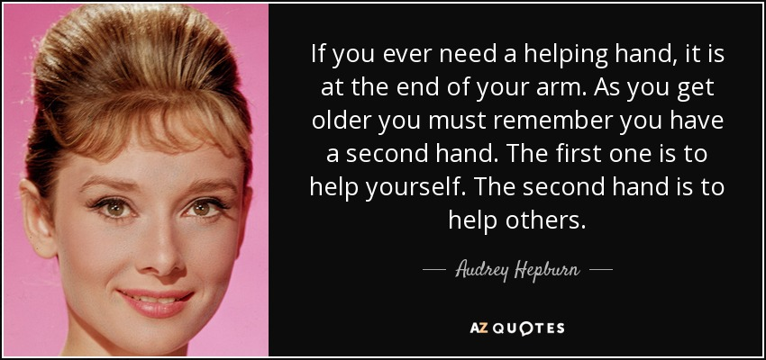 If you ever need a helping hand, it is at the end of your arm. As you get older you must remember you have a second hand. The first one is to help yourself. The second hand is to help others. - Audrey Hepburn