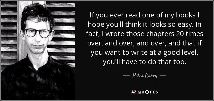 If you ever read one of my books I hope you'll think it looks so easy. In fact, I wrote those chapters 20 times over, and over, and over, and that if you want to write at a good level, you'll have to do that too. - Peter Carey