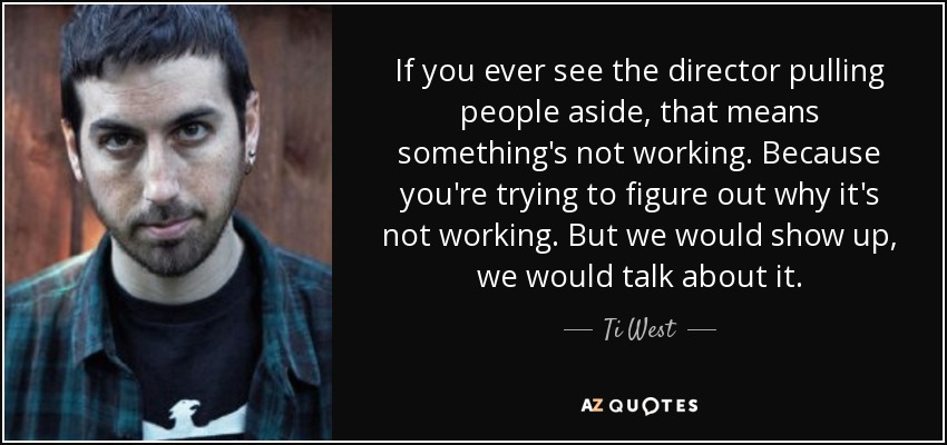 If you ever see the director pulling people aside, that means something's not working. Because you're trying to figure out why it's not working. But we would show up, we would talk about it. - Ti West