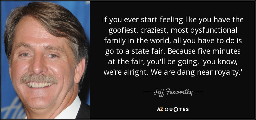 If you ever start feeling like you have the goofiest, craziest, most dysfunctional family in the world, all you have to do is go to a state fair. Because five minutes at the fair, you'll be going, 'you know, we're alright. We are dang near royalty.' - Jeff Foxworthy