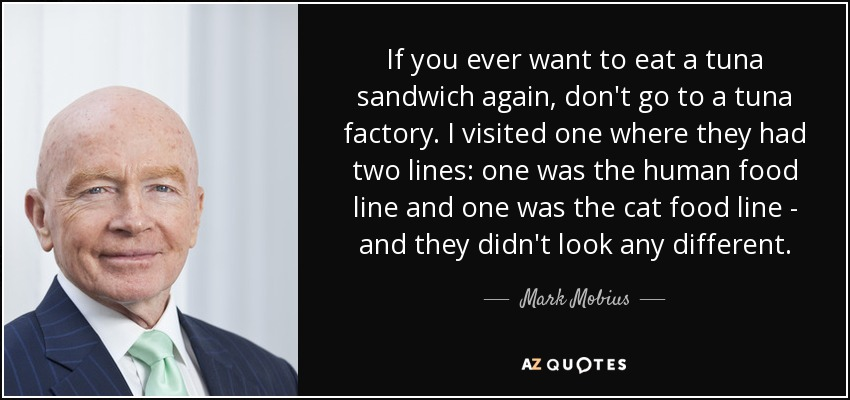If you ever want to eat a tuna sandwich again, don't go to a tuna factory. I visited one where they had two lines: one was the human food line and one was the cat food line - and they didn't look any different. - Mark Mobius
