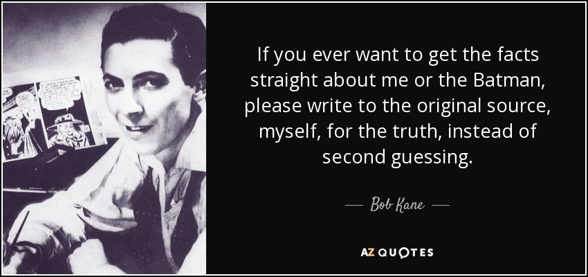 If you ever want to get the facts straight about me or the Batman, please write to the original source, myself, for the truth, instead of second guessing. - Bob Kane