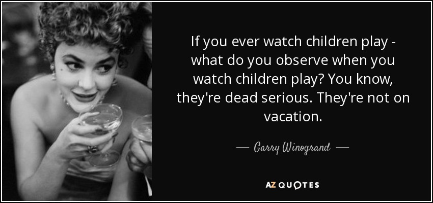 If you ever watch children play - what do you observe when you watch children play? You know, they're dead serious. They're not on vacation. - Garry Winogrand