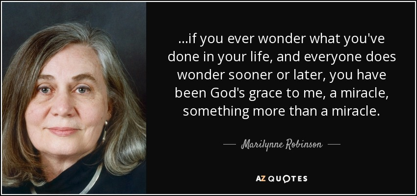 ...if you ever wonder what you've done in your life, and everyone does wonder sooner or later, you have been God's grace to me, a miracle, something more than a miracle. - Marilynne Robinson