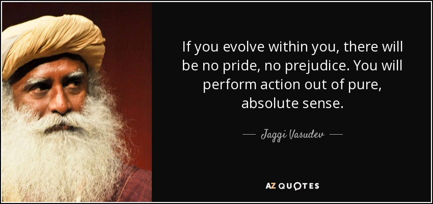 If you evolve within you, there will be no pride, no prejudice. You will perform action out of pure, absolute sense. - Jaggi Vasudev