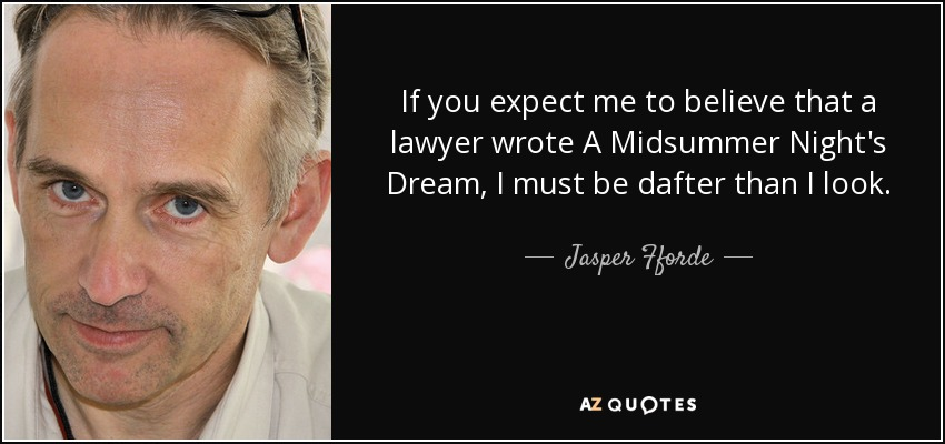 If you expect me to believe that a lawyer wrote A Midsummer Night's Dream, I must be dafter than I look. - Jasper Fforde