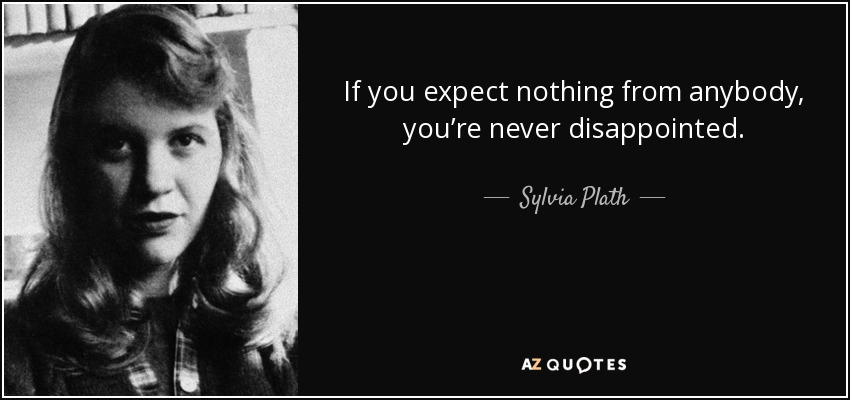 If you expect nothing from anybody, you're never disappointed. - Sylvia Plath