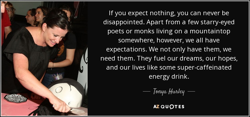 If you expect nothing, you can never be disappointed. Apart from a few starry-eyed poets or monks living on a mountaintop somewhere, however, we all have expectations. We not only have them, we need them. They fuel our dreams, our hopes, and our lives like some super-caffeinated energy drink. - Tonya Hurley