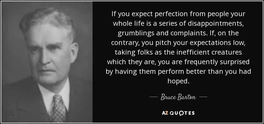 If you expect perfection from people your whole life is a series of disappointments, grumblings and complaints. If, on the contrary, you pitch your expectations low, taking folks as the inefficient creatures which they are, you are frequently surprised by having them perform better than you had hoped. - Bruce Barton
