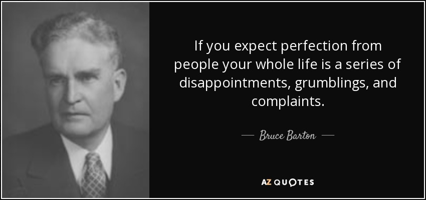 If you expect perfection from people your whole life is a series of disappointments, grumblings, and complaints. - Bruce Barton