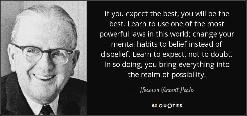 If you expect the best, you will be the best. Learn to use one of the most powerful laws in this world; change your mental habits to belief instead of disbelief. Learn to expect, not to doubt. In so doing, you bring everything into the realm of possibility. - Norman Vincent Peale