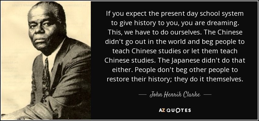 If you expect the present day school system to give history to you, you are dreaming. This, we have to do ourselves. The Chinese didn't go out in the world and beg people to teach Chinese studies or let them teach Chinese studies. The Japanese didn't do that either. People don't beg other people to restore their history; they do it themselves. - John Henrik Clarke