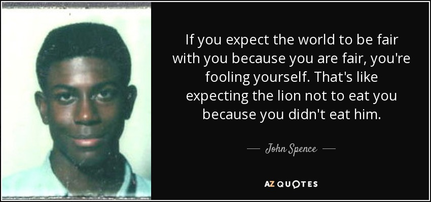 If you expect the world to be fair with you because you are fair, you're fooling yourself. That's like expecting the lion not to eat you because you didn't eat him. - John Spence