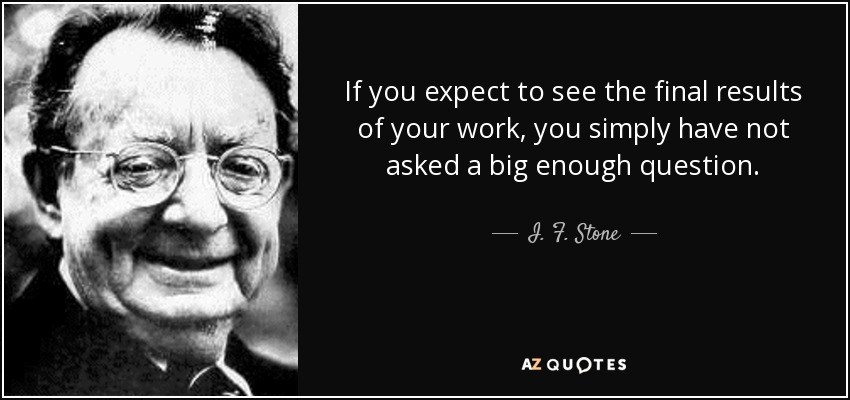If you expect to see the final results of your work, you simply have not asked a big enough question. - I. F. Stone