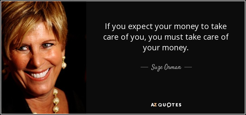 If you expect your money to take care of you, you must take care of your money. - Suze Orman