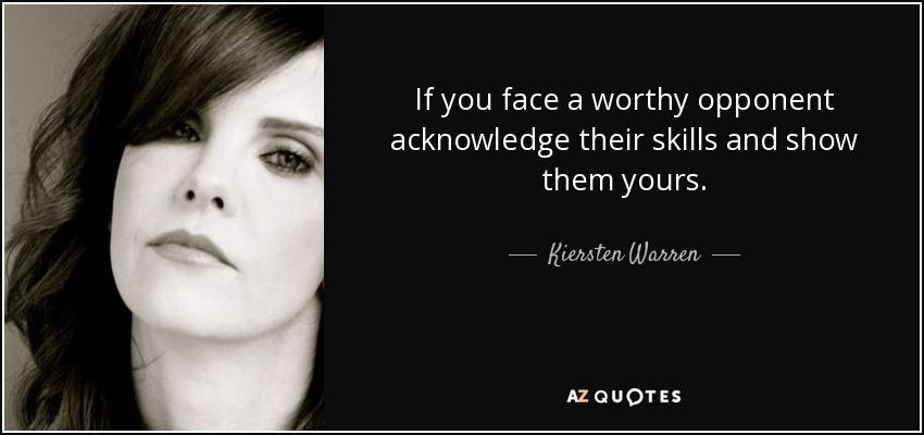 If you face a worthy opponent acknowledge their skills and show them yours. - Kiersten Warren