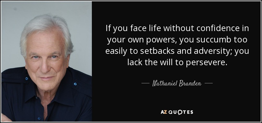 If you face life without confidence in your own powers, you succumb too easily to setbacks and adversity; you lack the will to persevere. - Nathaniel Branden