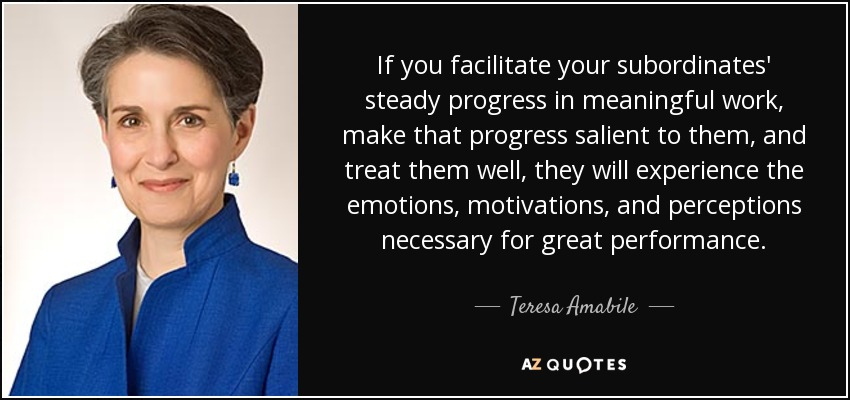 If you facilitate your subordinates' steady progress in meaningful work, make that progress salient to them, and treat them well, they will experience the emotions, motivations, and perceptions necessary for great performance. - Teresa Amabile