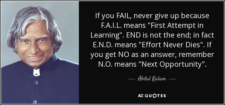 If you FAIL, never give up because F.A.I.L. means