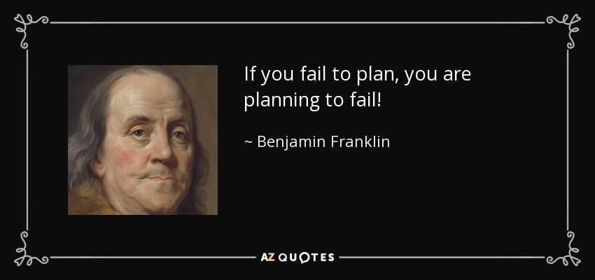 If you fail to plan, you are planning to fail! - Benjamin Franklin