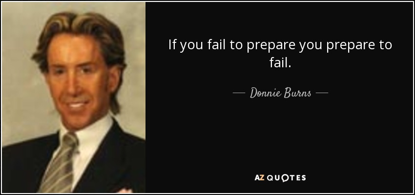 If you fail to prepare you prepare to fail. - Donnie Burns