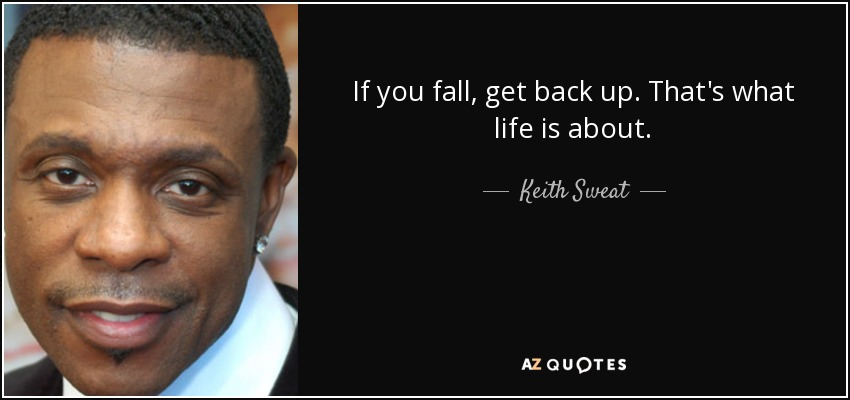 If you fall, get back up. That's what life is about. - Keith Sweat