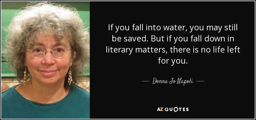 If you fall into water, you may still be saved. But if you fall down in literary matters, there is no life left for you. - Donna Jo Napoli