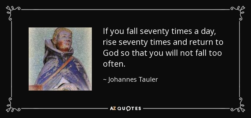 If you fall seventy times a day, rise seventy times and return to God so that you will not fall too often. - Johannes Tauler