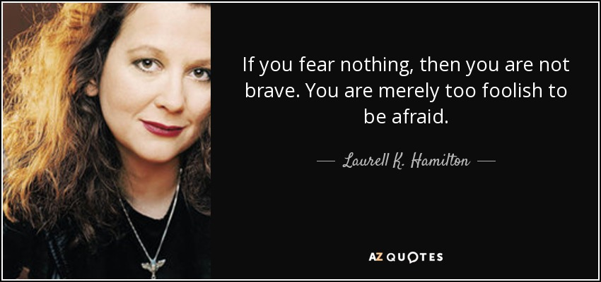 If you fear nothing, then you are not brave. You are merely too foolish to be afraid. - Laurell K. Hamilton
