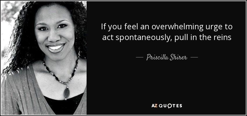 If you feel an overwhelming urge to act spontaneously, pull in the reins - Priscilla Shirer