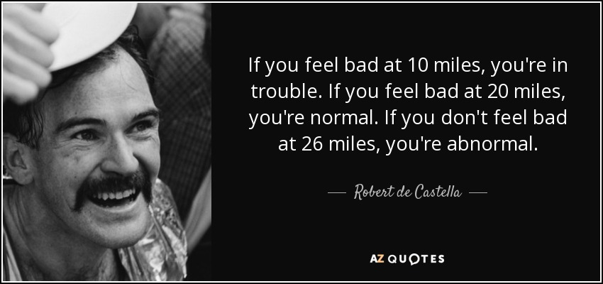 If you feel bad at 10 miles, you're in trouble. If you feel bad at 20 miles, you're normal. If you don't feel bad at 26 miles, you're abnormal. - Robert de Castella