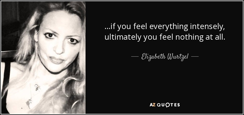 ...if you feel everything intensely, ultimately you feel nothing at all. - Elizabeth Wurtzel