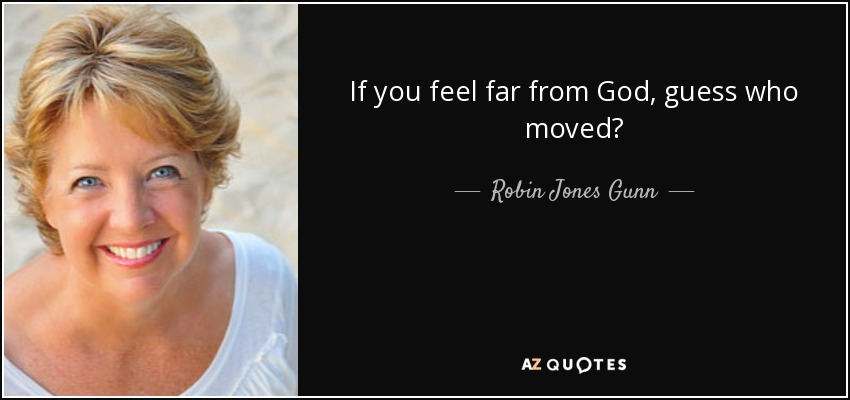 If you feel far from God, guess who moved? - Robin Jones Gunn