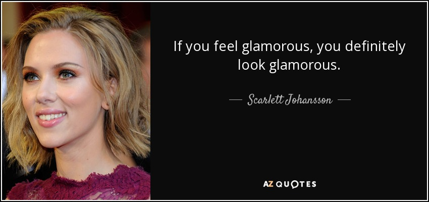 If you feel glamorous, you definitely look glamorous. - Scarlett Johansson