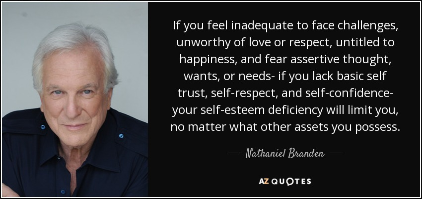 If you feel inadequate to face challenges, unworthy of love or respect, untitled to happiness, and fear assertive thought, wants, or needs- if you lack basic self trust, self-respect, and self-confidence- your self-esteem deficiency will limit you, no matter what other assets you possess. - Nathaniel Branden