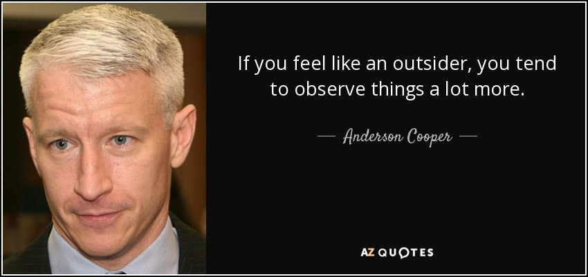 If you feel like an outsider, you tend to observe things a lot more. - Anderson Cooper