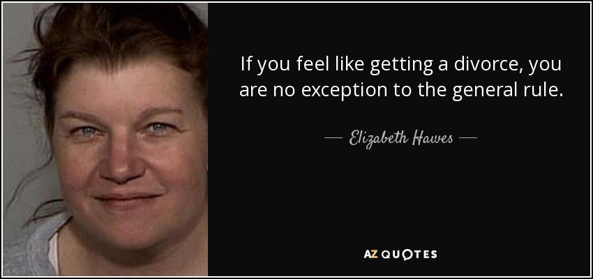 If you feel like getting a divorce, you are no exception to the general rule. - Elizabeth Hawes