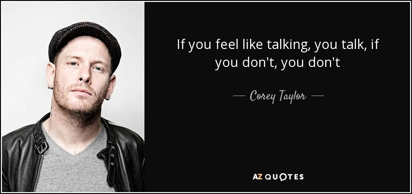 Corey Taylor Quote If You Feel Like Talking You Talk If You Dont