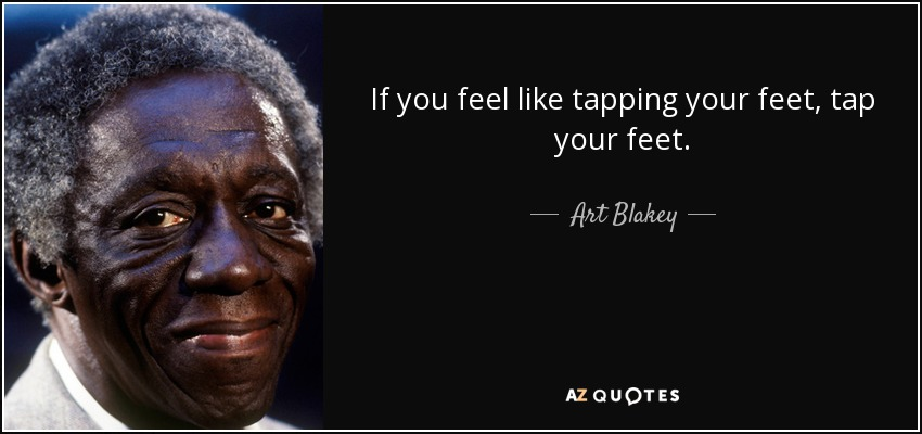 If you feel like tapping your feet, tap your feet. - Art Blakey