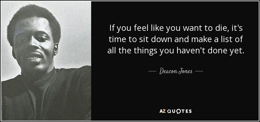 If you feel like you want to die, it's time to sit down and make a list of all the things you haven't done yet. - Deacon Jones